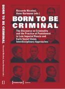 Born to Be Criminal. The Discourse on Criminality and the Practice of Punishment in Late Imperial Russia and Early Soviet Union. Interdisciplinary Approaches